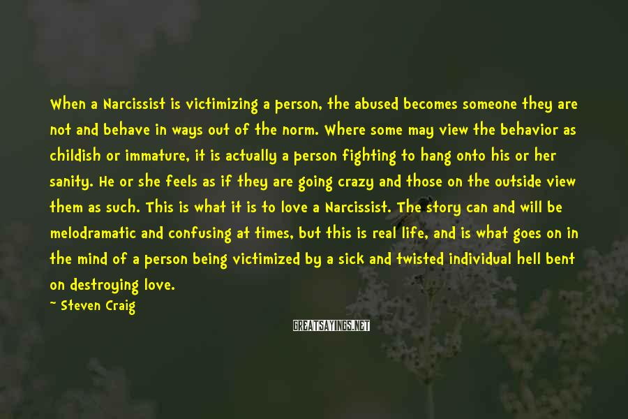 Steven Craig Sayings: When a Narcissist is victimizing a person, the abused becomes someone they are not and