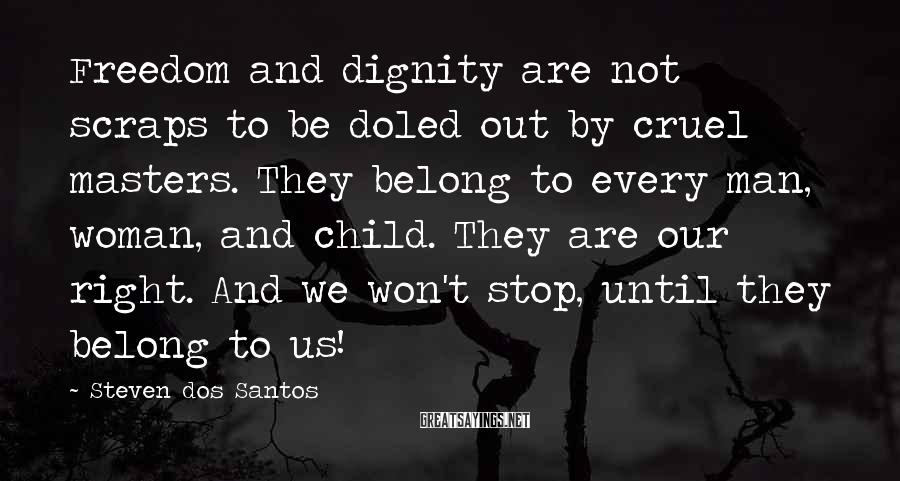 Steven Dos Santos Sayings: Freedom and dignity are not scraps to be doled out by cruel masters. They belong