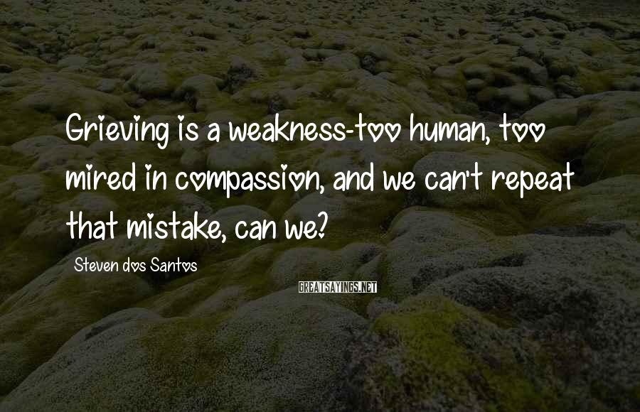Steven Dos Santos Sayings: Grieving is a weakness-too human, too mired in compassion, and we can't repeat that mistake,