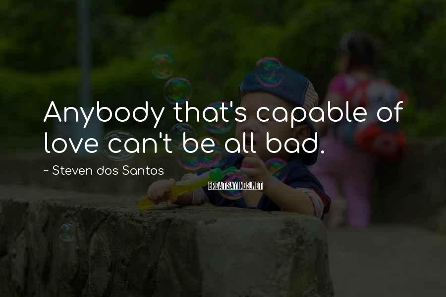 Steven Dos Santos Sayings: Anybody that's capable of love can't be all bad.