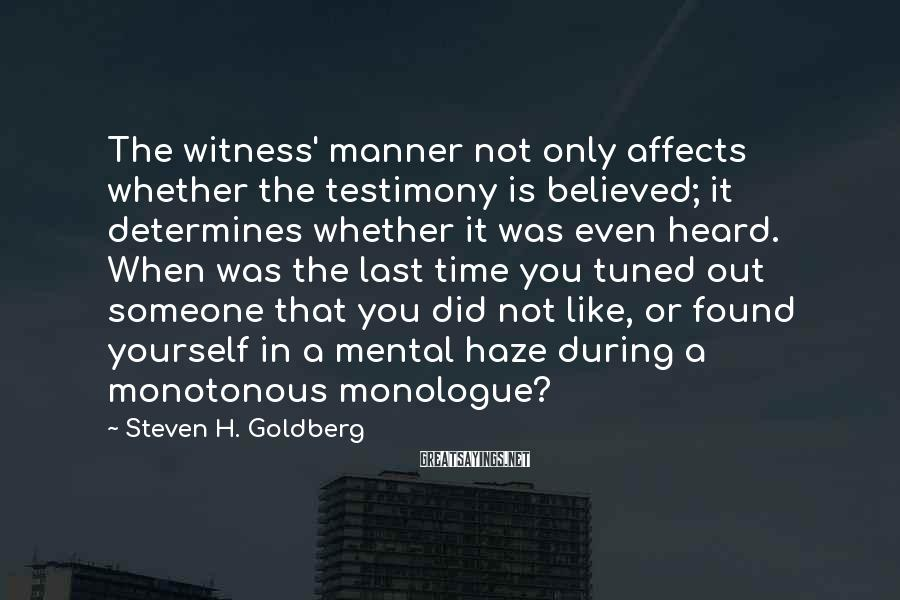 Steven H. Goldberg Sayings: The witness' manner not only affects whether the testimony is believed; it determines whether it