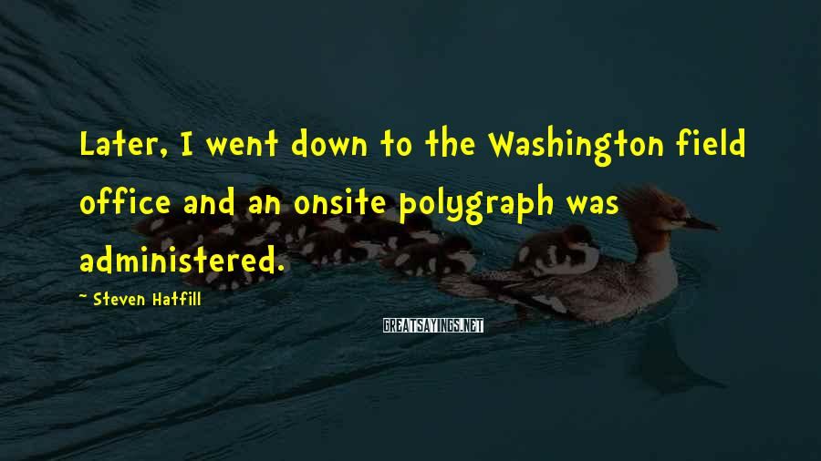 Steven Hatfill Sayings: Later, I went down to the Washington field office and an onsite polygraph was administered.