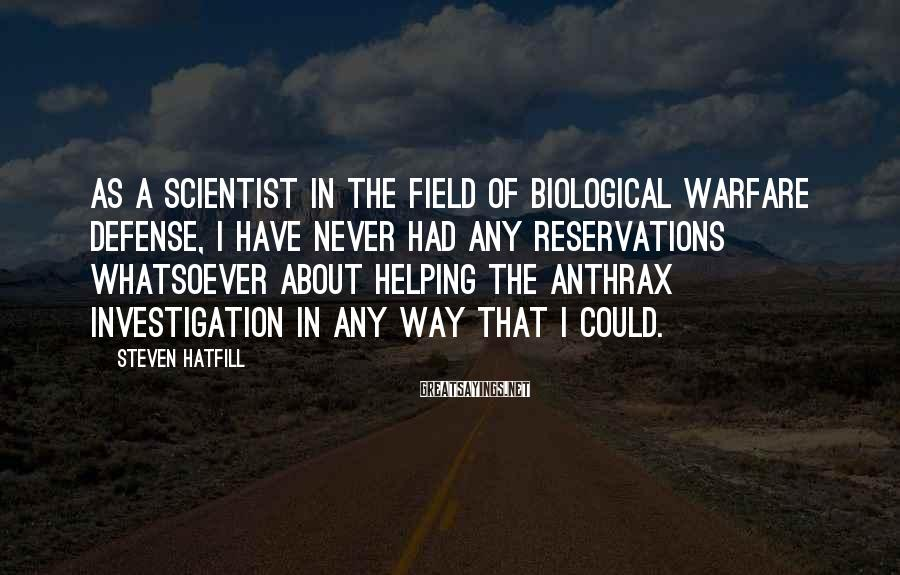 Steven Hatfill Sayings: As a scientist in the field of biological warfare defense, I have never had any
