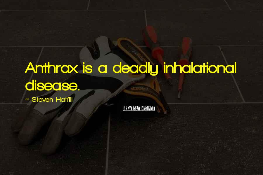 Steven Hatfill Sayings: Anthrax is a deadly inhalational disease.