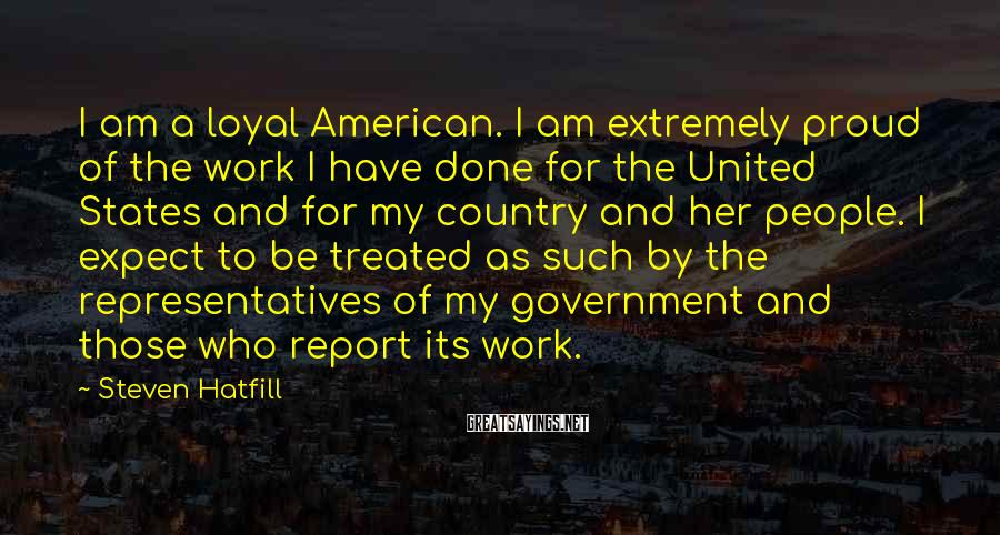 Steven Hatfill Sayings: I am a loyal American. I am extremely proud of the work I have done