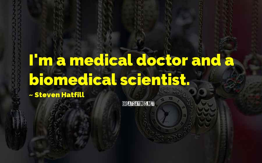 Steven Hatfill Sayings: I'm a medical doctor and a biomedical scientist.