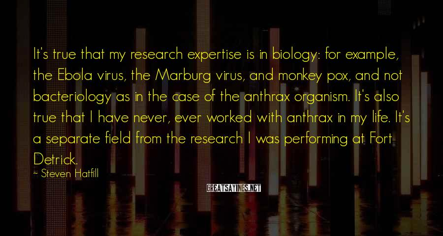 Steven Hatfill Sayings: It's true that my research expertise is in biology: for example, the Ebola virus, the