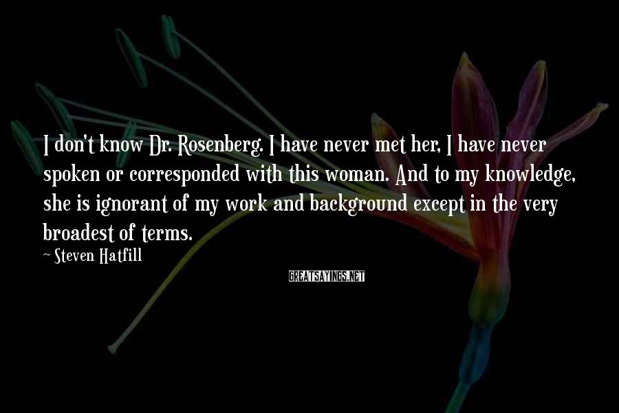 Steven Hatfill Sayings: I don't know Dr. Rosenberg. I have never met her, I have never spoken or