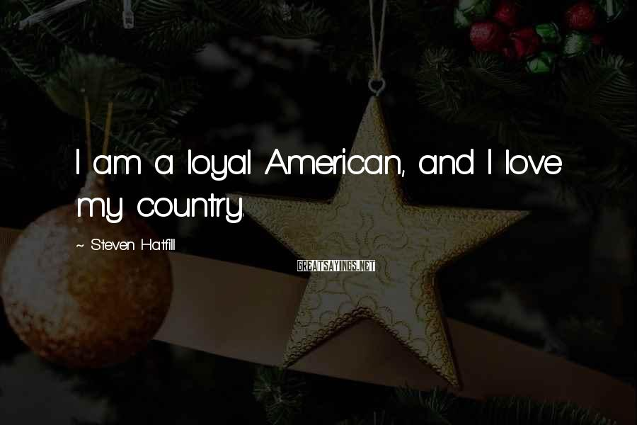 Steven Hatfill Sayings: I am a loyal American, and I love my country.