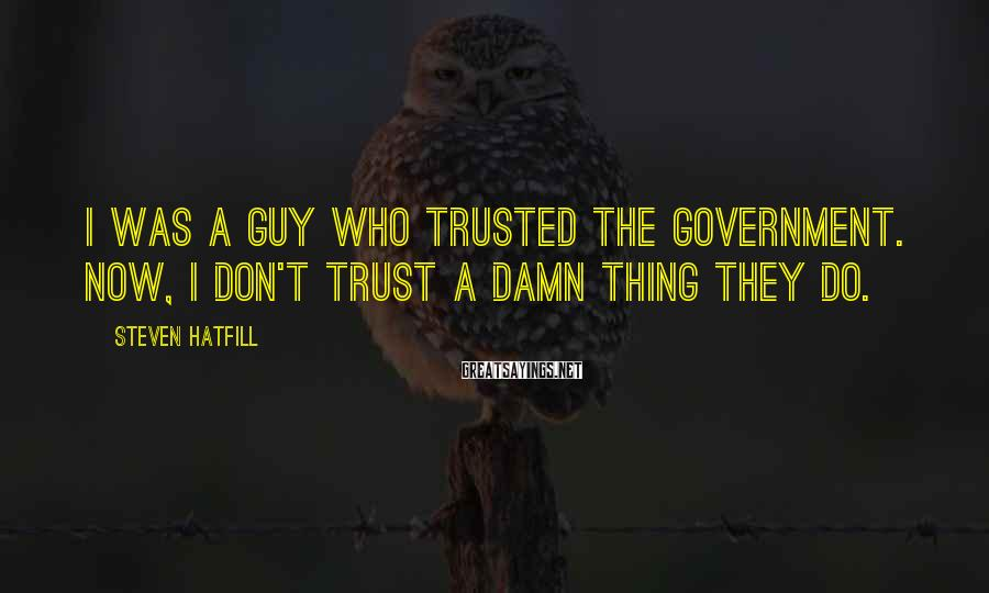 Steven Hatfill Sayings: I was a guy who trusted the government. Now, I don't trust a damn thing