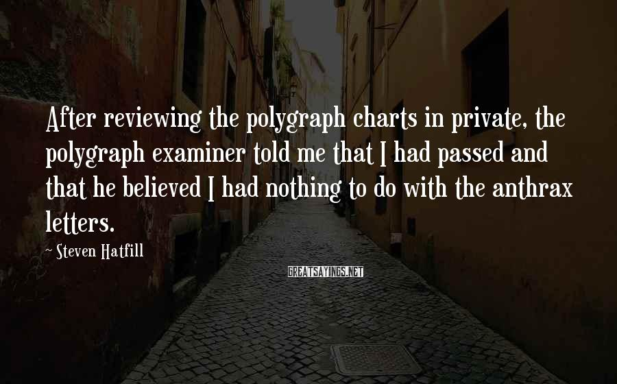 Steven Hatfill Sayings: After reviewing the polygraph charts in private, the polygraph examiner told me that I had