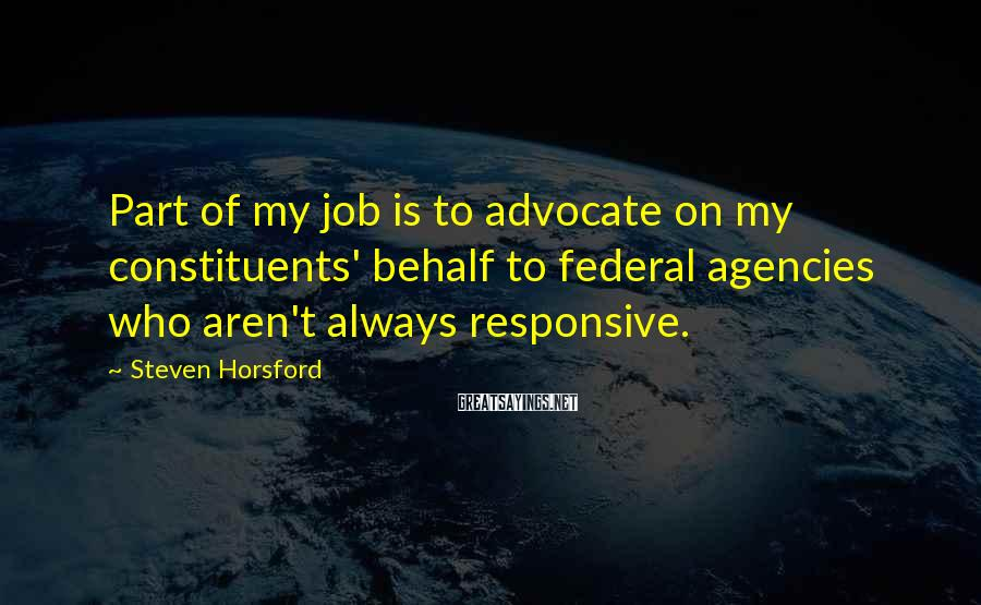 Steven Horsford Sayings: Part of my job is to advocate on my constituents' behalf to federal agencies who