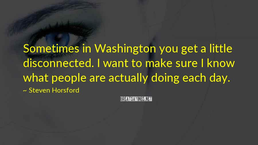 Steven Horsford Sayings: Sometimes in Washington you get a little disconnected. I want to make sure I know