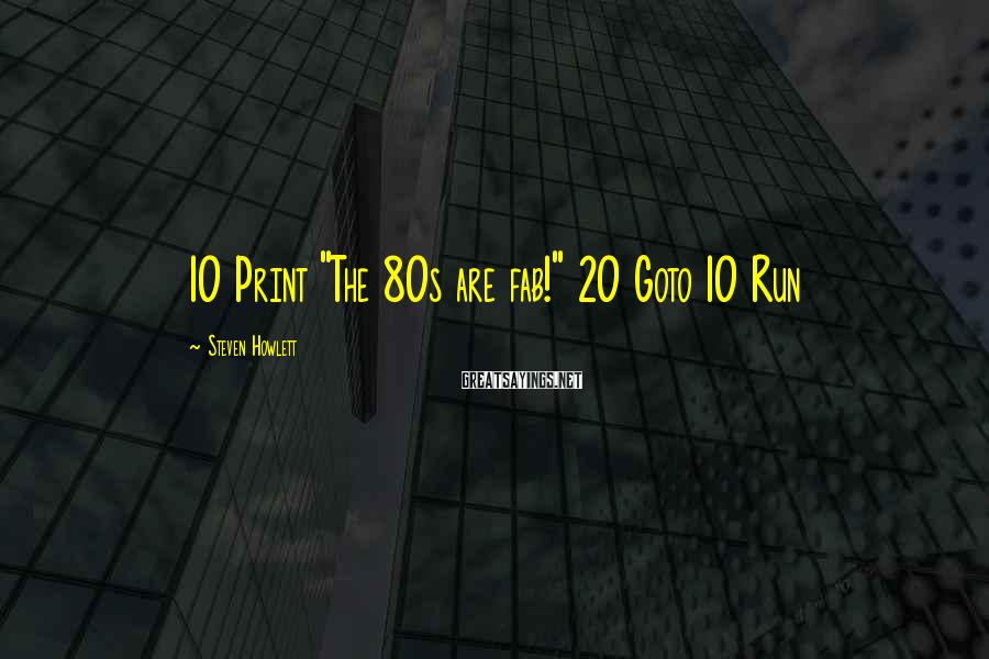 "Steven Howlett Sayings: 10 Print ""The 80s are fab!"" 20 Goto 10 Run"