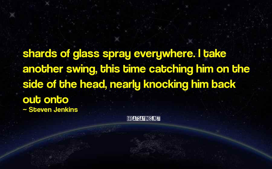 Steven Jenkins Sayings: shards of glass spray everywhere. I take another swing, this time catching him on the