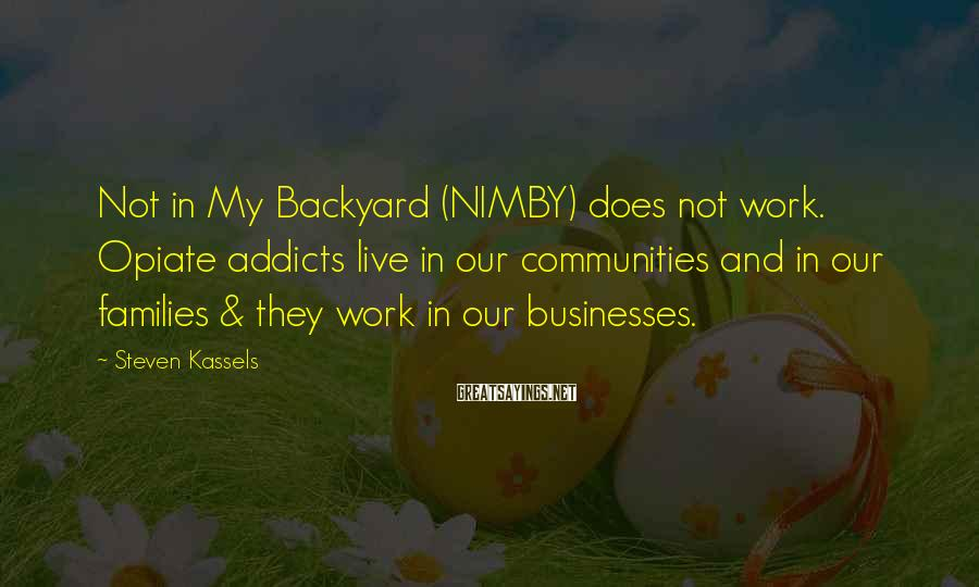 Steven Kassels Sayings: Not in My Backyard (NIMBY) does not work. Opiate addicts live in our communities and