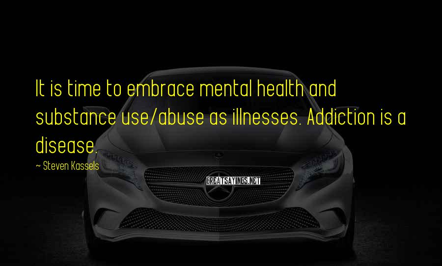 Steven Kassels Sayings: It is time to embrace mental health and substance use/abuse as illnesses. Addiction is a