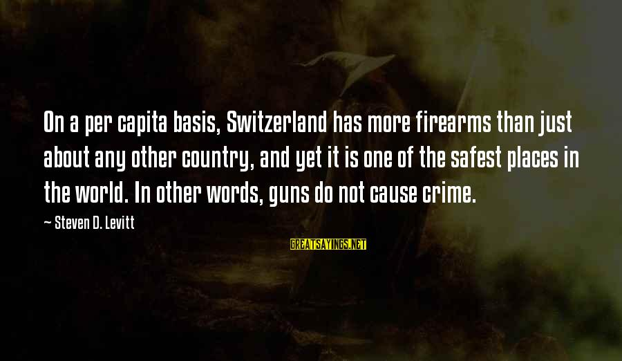 Steven Levitt Sayings By Steven D. Levitt: On a per capita basis, Switzerland has more firearms than just about any other country,