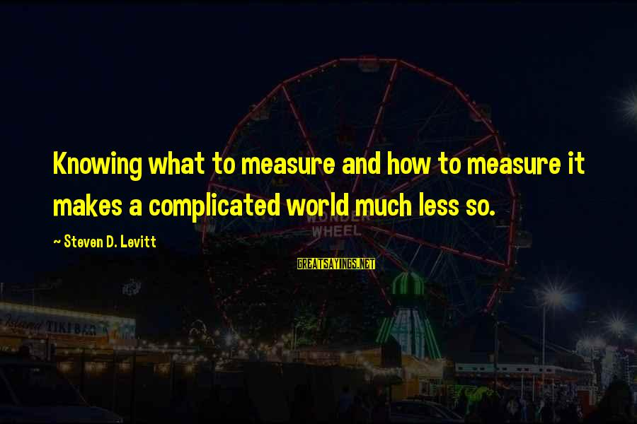 Steven Levitt Sayings By Steven D. Levitt: Knowing what to measure and how to measure it makes a complicated world much less