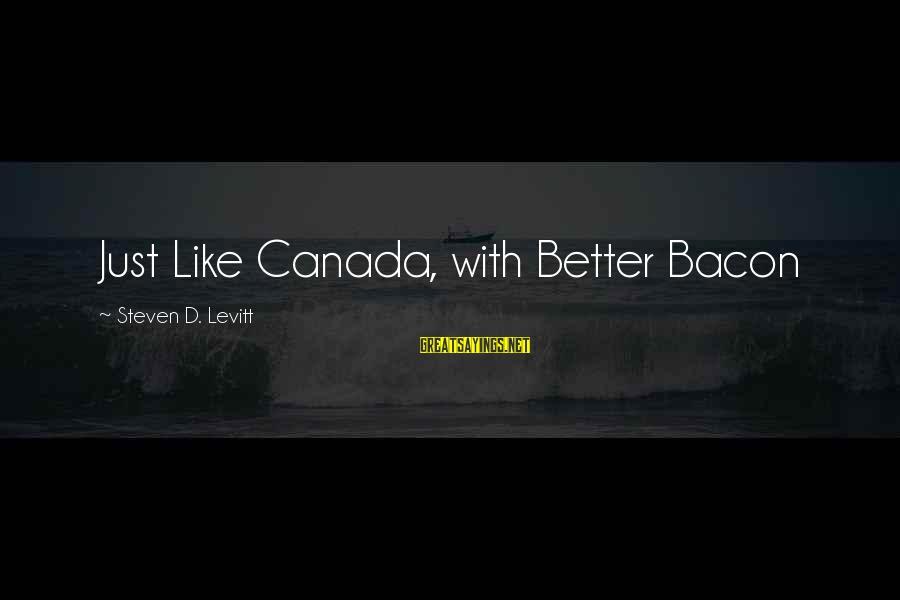 Steven Levitt Sayings By Steven D. Levitt: Just Like Canada, with Better Bacon