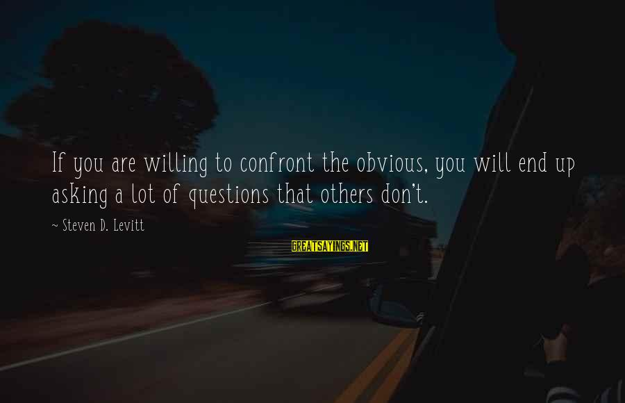Steven Levitt Sayings By Steven D. Levitt: If you are willing to confront the obvious, you will end up asking a lot