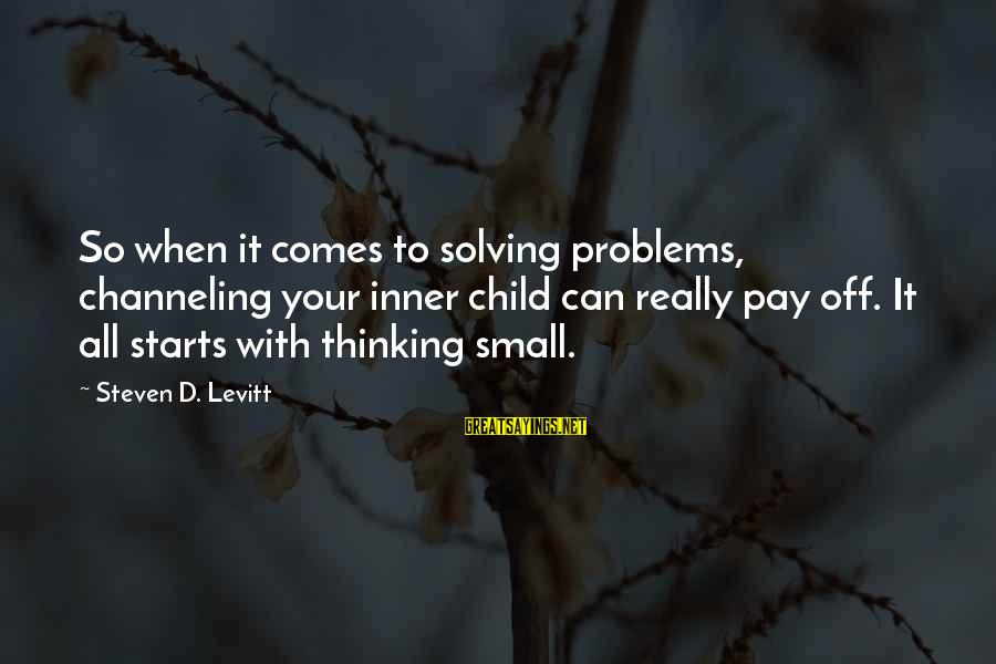 Steven Levitt Sayings By Steven D. Levitt: So when it comes to solving problems, channeling your inner child can really pay off.