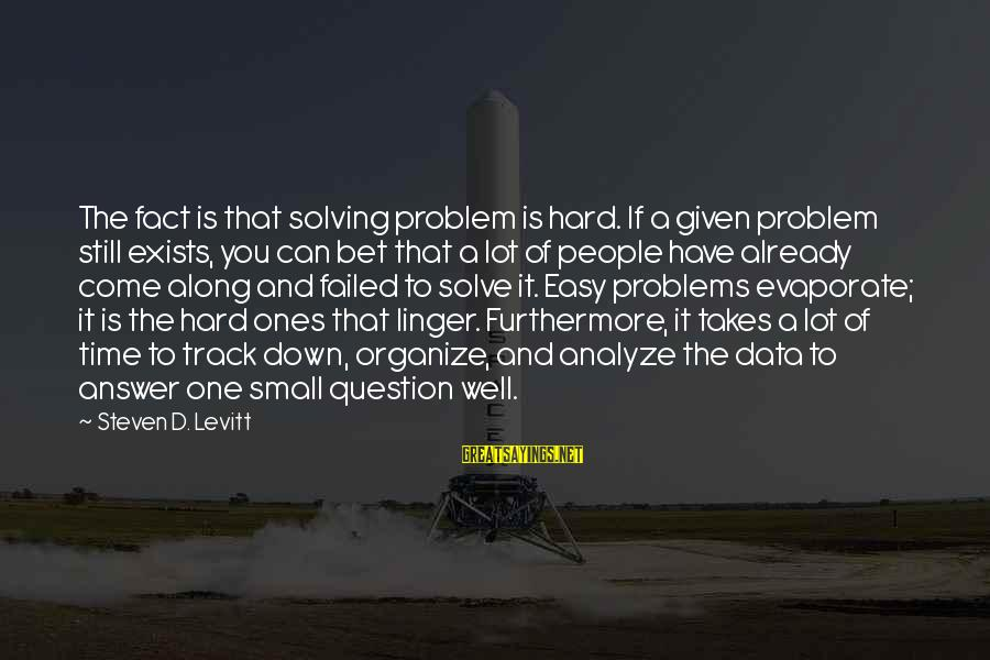 Steven Levitt Sayings By Steven D. Levitt: The fact is that solving problem is hard. If a given problem still exists, you