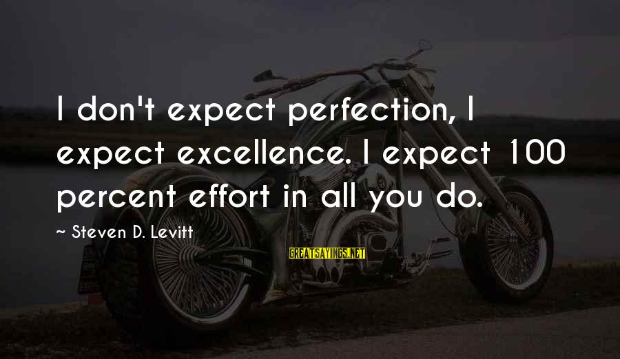 Steven Levitt Sayings By Steven D. Levitt: I don't expect perfection, I expect excellence. I expect 100 percent effort in all you