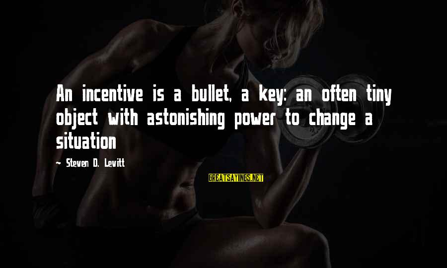 Steven Levitt Sayings By Steven D. Levitt: An incentive is a bullet, a key: an often tiny object with astonishing power to