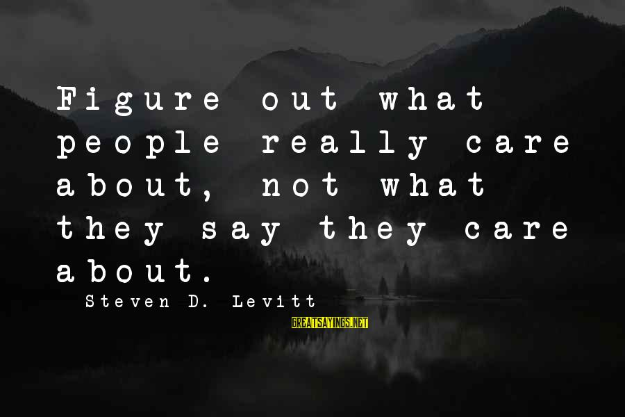 Steven Levitt Sayings By Steven D. Levitt: Figure out what people really care about, not what they say they care about.