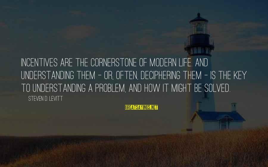 Steven Levitt Sayings By Steven D. Levitt: Incentives are the cornerstone of modern life. And understanding them - or, often, deciphering them