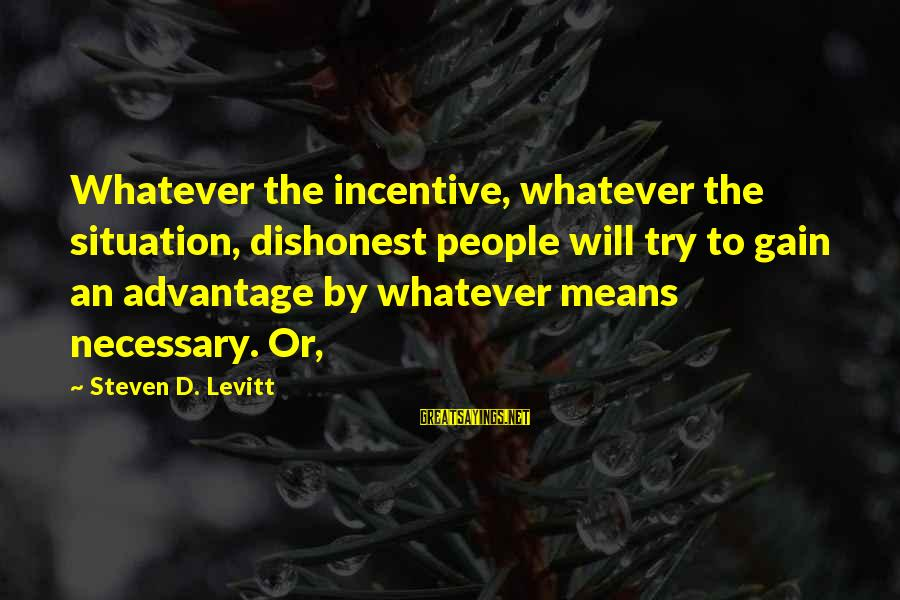 Steven Levitt Sayings By Steven D. Levitt: Whatever the incentive, whatever the situation, dishonest people will try to gain an advantage by