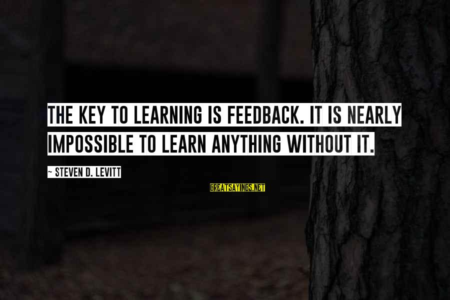 Steven Levitt Sayings By Steven D. Levitt: The key to learning is feedback. It is nearly impossible to learn anything without it.