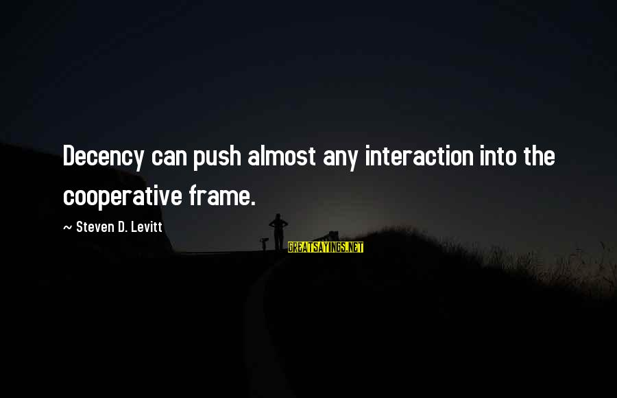 Steven Levitt Sayings By Steven D. Levitt: Decency can push almost any interaction into the cooperative frame.