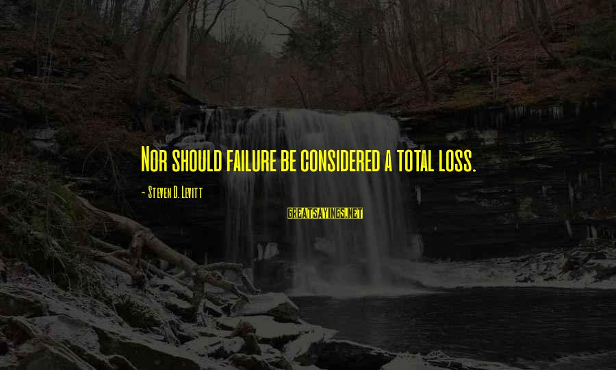 Steven Levitt Sayings By Steven D. Levitt: Nor should failure be considered a total loss.