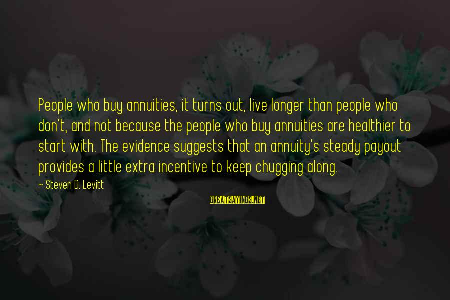Steven Levitt Sayings By Steven D. Levitt: People who buy annuities, it turns out, live longer than people who don't, and not