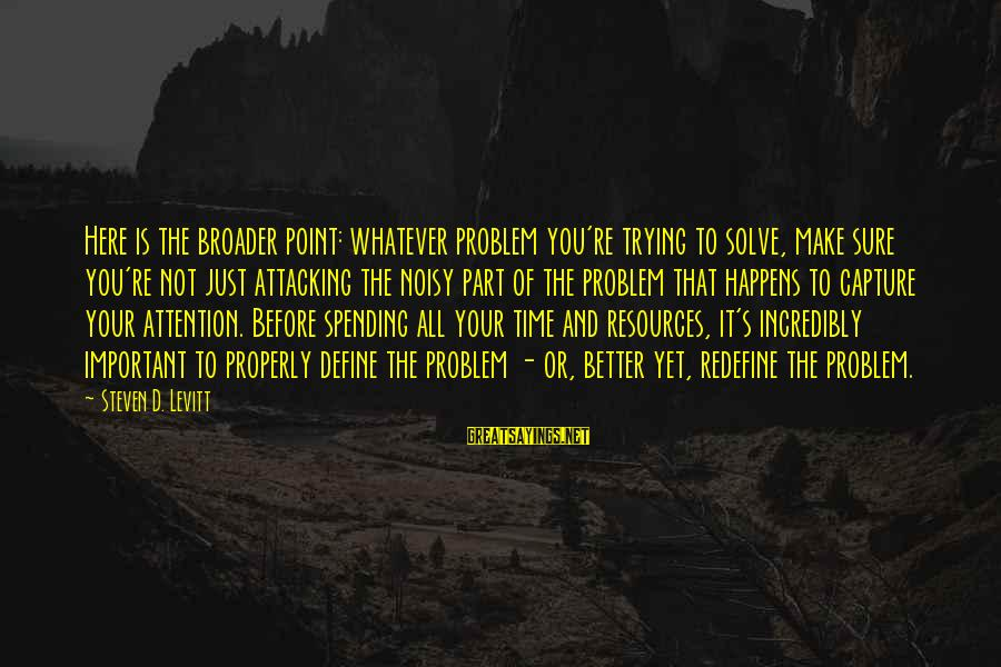 Steven Levitt Sayings By Steven D. Levitt: Here is the broader point: whatever problem you're trying to solve, make sure you're not