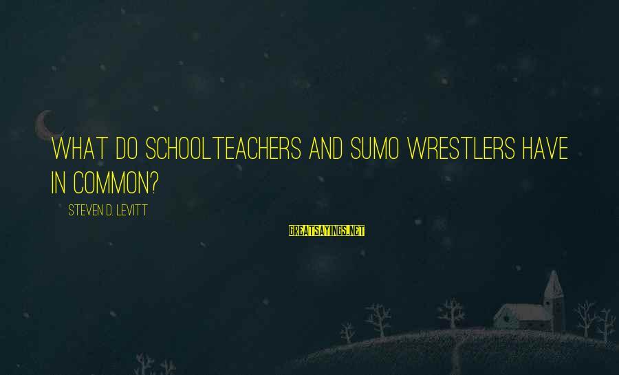 Steven Levitt Sayings By Steven D. Levitt: What Do Schoolteachers and Sumo Wrestlers Have in Common?