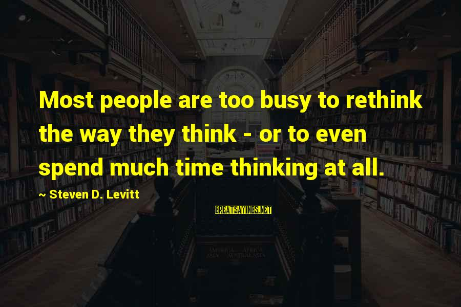 Steven Levitt Sayings By Steven D. Levitt: Most people are too busy to rethink the way they think - or to even
