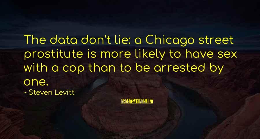 Steven Levitt Sayings By Steven Levitt: The data don't lie: a Chicago street prostitute is more likely to have sex with