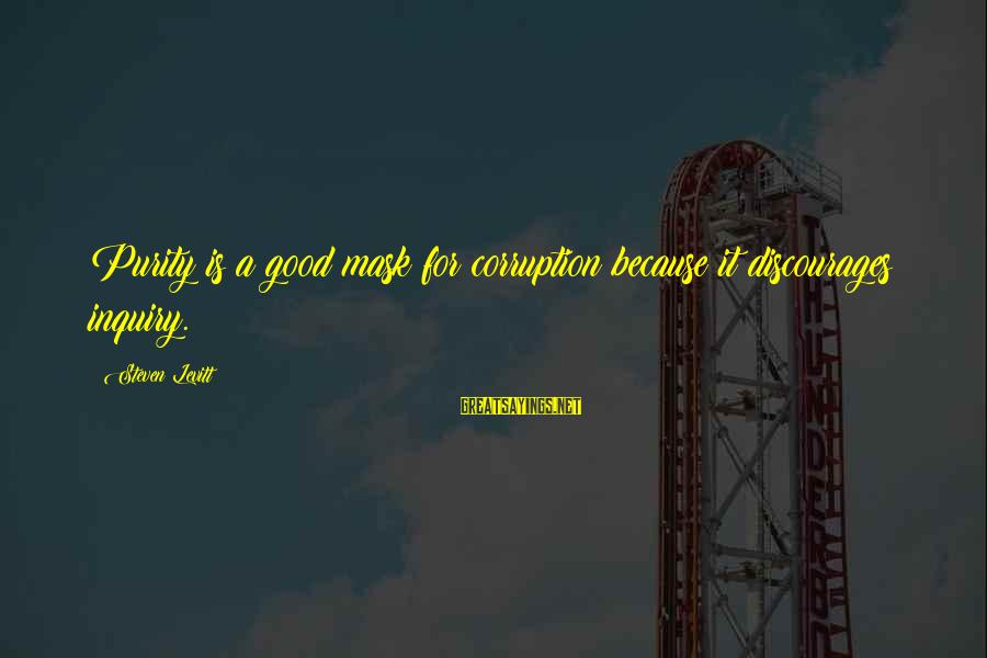 Steven Levitt Sayings By Steven Levitt: Purity is a good mask for corruption because it discourages inquiry.