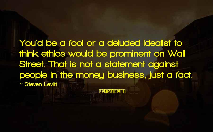 Steven Levitt Sayings By Steven Levitt: You'd be a fool or a deluded idealist to think ethics would be prominent on