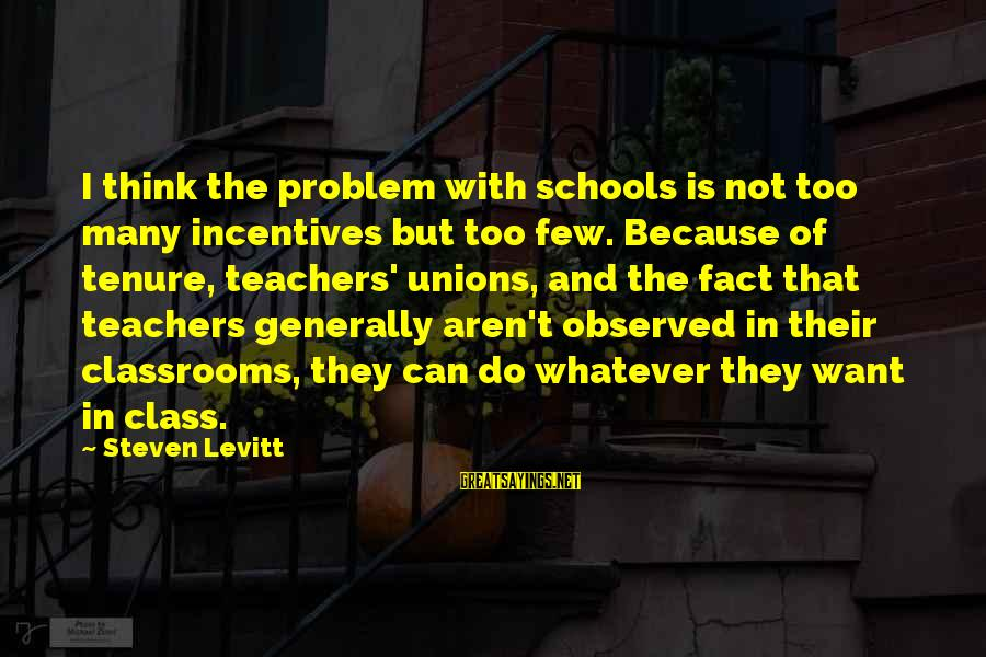 Steven Levitt Sayings By Steven Levitt: I think the problem with schools is not too many incentives but too few. Because
