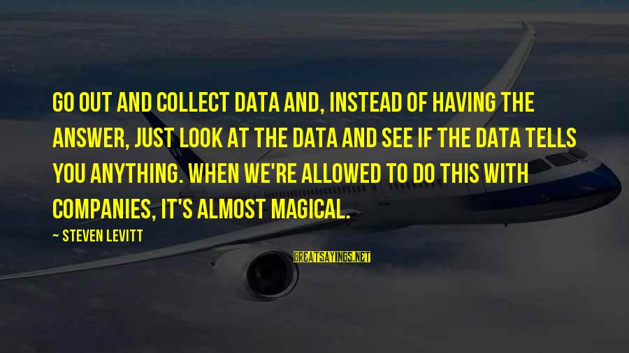 Steven Levitt Sayings By Steven Levitt: Go out and collect data and, instead of having the answer, just look at the