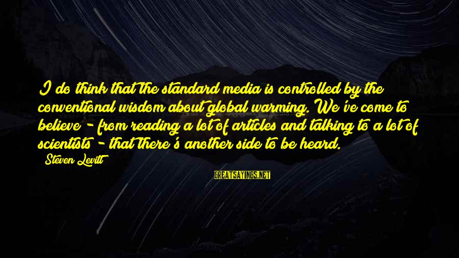 Steven Levitt Sayings By Steven Levitt: I do think that the standard media is controlled by the conventional wisdom about global
