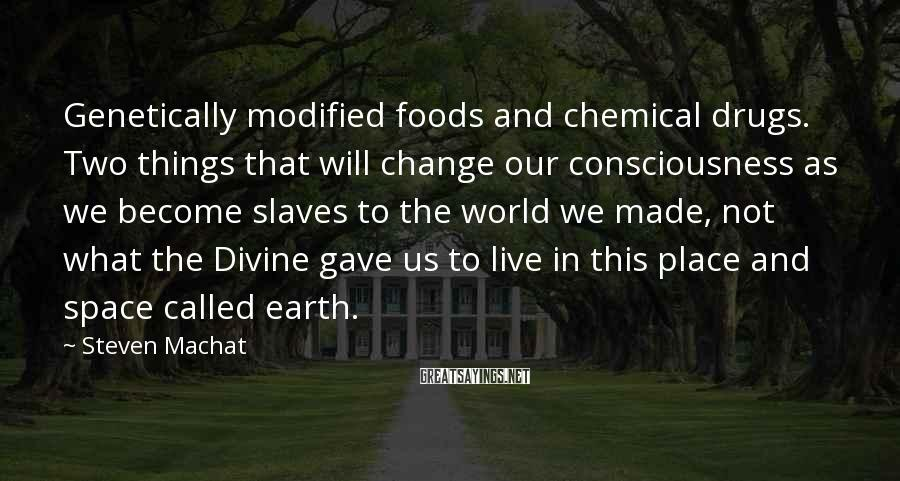 Steven Machat Sayings: Genetically modified foods and chemical drugs. Two things that will change our consciousness as we