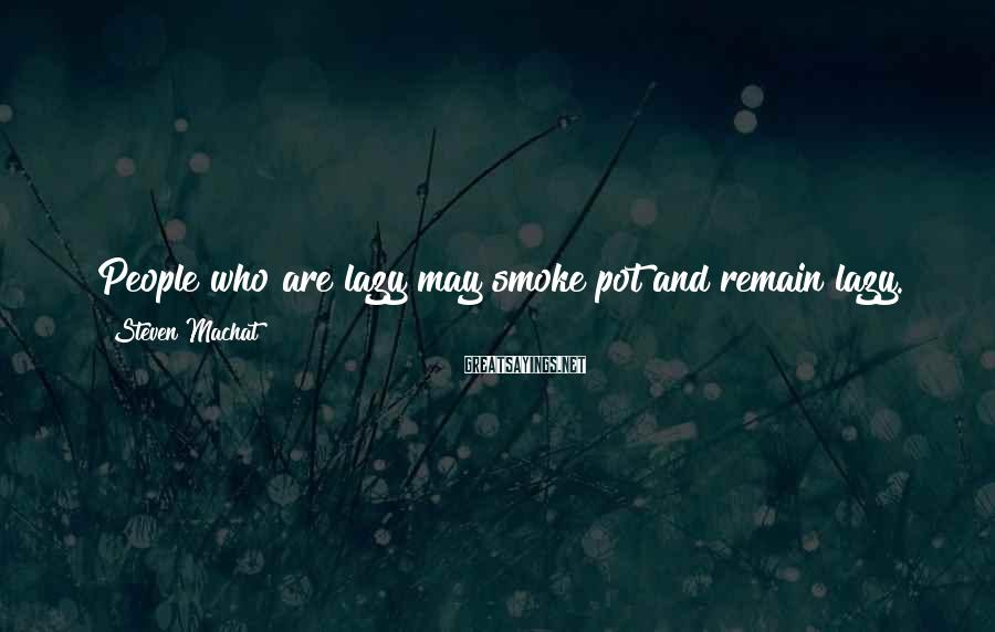 Steven Machat Sayings: People who are lazy may smoke pot and remain lazy. That is aging the person