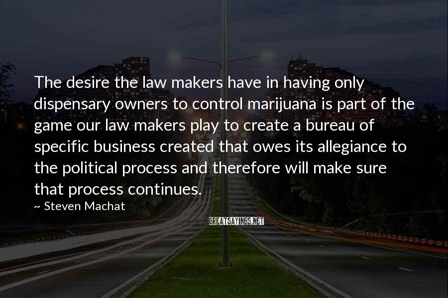 Steven Machat Sayings: The desire the law makers have in having only dispensary owners to control marijuana is