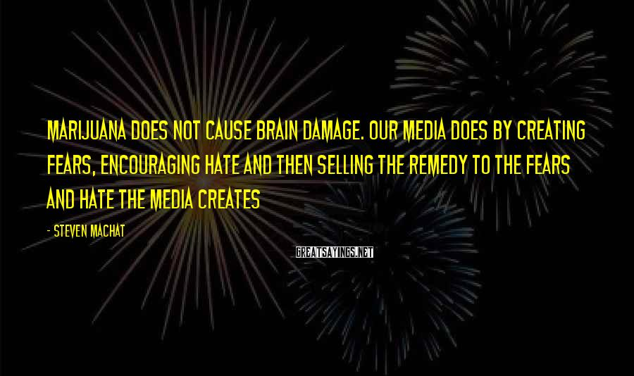 Steven Machat Sayings: Marijuana does not cause brain damage. Our media does by creating fears, encouraging hate and