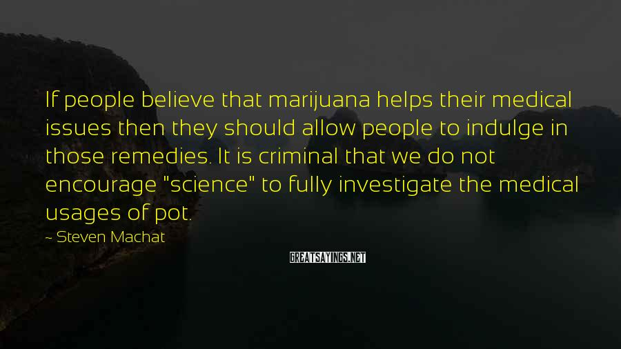 Steven Machat Sayings: If people believe that marijuana helps their medical issues then they should allow people to